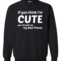 If you think I'm cute you should see my bestfriend Crewneck Sweatshirt