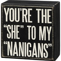 You're The She To My Nanigans Box Sign in Black with White Lettering