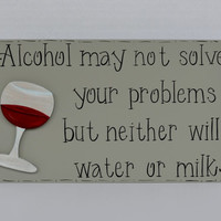"""Hand Painted Wooden Gray Funny Wine Sign, """"Alcohol may not solve your problems but neither will water or milk."""""""