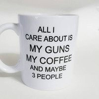 All I Care About Is My Guns My Coffee And Maybe 3 People, Funny Coffee Mug, Gift Ideas, Office Mug, Personalized Coffee Mug