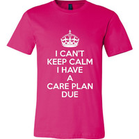 I can't Keep calm I have a CARE PLAN due Funny Printed Nursing Tshirt Student Nurses Graphic Tee