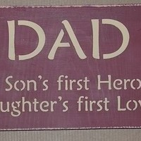 DAD A Son's First Hero, A Daughters First Love Wooden Sign you pick colors...FATHER'S DAY