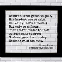 Robert Frost - Floating Quote - Nothing Gold Can Stay - Nature's first green is gold, Her hardest hue to hold. Her early leaf's a flower But only so an hour. leaf subsides to leaf.