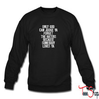 Only God Can Judge Ya Forget The Haters... sweatshirt