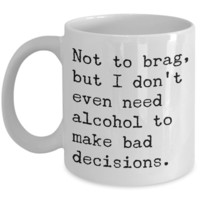Sobriety Coffee Mugs - Not To Brag But I Don't Even Need Alcohol To Make Bad Decisions Ceramic Coffee Cup