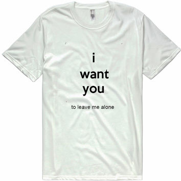 I Want You To Leave Me Alone t-shirt