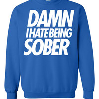 DAMN I HATE BEING SOBER Sweatshirt