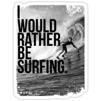 I WOULD RATHER BE SURFING.