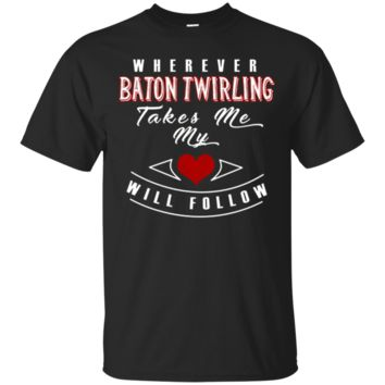 Wherever Baton Twirling Takes Me My Heart Will Follow T-Shirt Hoodie