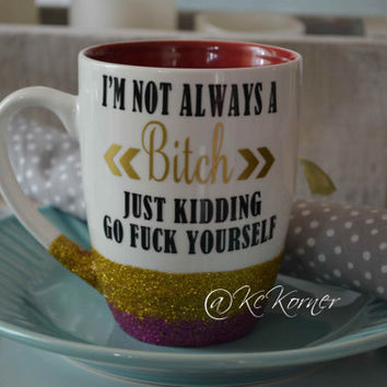 I'm not a BITCH just kidding go fuck yourself/Glitter coffee cup/ Glitter dipped/coffee/ morning sparkle cup, gift, birthdays and parties