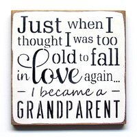 Just When I Thought I Was Too Old To Fall In Love Again I Became A Grandparent, Wooden Sign