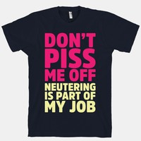 Don't Piss Me Off Neutering is Part of My Job