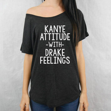 Kanye Attitude with Drake Feelings Off Shoulder Flowy Tee. Kanye Attitude Flowy Off Shoulder Shirt. Drake Feelings T-Shirt Tee Shirt