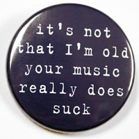 I'm Not Old Your Music Really Does Suck Button by theangryrobot
