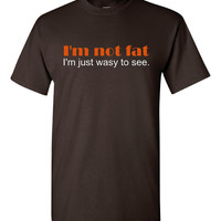 I'm Not FAT I'm Just Easy To See Graphic Printed T Shirt Lots Of Laughs FUnny Printed Tee Unisex & Womans sizes Up To 4Xl