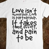 LOVE ISN'T OWNERSHIP. LOVE IS PARTNERSHIP. IT TAKES TIME, EFFORT, AND PAIN TO BE