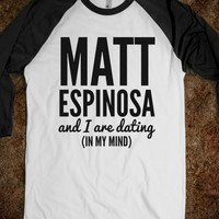 MATT ESPINOSA AND I ARE DATING (IN MY MIND) SHIRT (IDC810407)