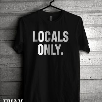 Locals Only T-shirt, Funny Tumblr Shirt, Summer 2016 Fashion top, 100% Cotton Tumblr tee Unisex