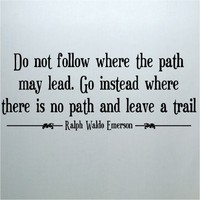 Do not follow where the path may lead. Go instead where there is no path and leave a trail. Ralph W