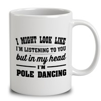 I Might Look Like I'm Listening To You, But In My Head Im Pole Dancing