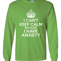I Can't KEEP CALM Because I Have ANXIETY Funny Long Sleeve T Shirt Anxiety Graphic Printed T Shirt Unisex Sizes All Colors