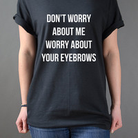 Don't worry about me worry about your eyebrows Unisex T-shirt Tumlr Tshirt Sassy CUTE Funny Girl Tshirt popular tshirt
