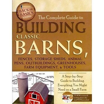 The Complete Guide to Building Classic Barns, Fences, Storage Sheds, Animal Pens, Outbuildings, Greenhouses, Farm Equipment, & Tools: A Step-by-Step Guide to Building Everything You Might Need ona Small Farm (Back to Basics: Building)