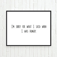 Typographic Print- Quote art print wall decor Im sorry for what I said when I was hungry -Typography tumblr room decor saying funny quote