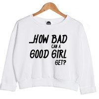 how BAD can a good GIRL get sweater jumper crop sweatshirt top hipster fashion grunge swag cc womens ladies retro vtg dope handmade tumblr