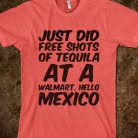 JUST DID FREE SHOTS OF TEQUILA AT A WALMART. HELLO MEXICO