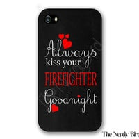 Always Kiss Your Firefighter Goodnight Plastic or Rubber iPhone 4, 5, or 5C Case