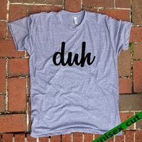 duh. Unisex heather gray tri blend T shirt .Women Men Clothing. Funny. 80's. stupid. whatever. ew. you're so duh..