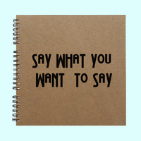 Say What You Want To Say-Book, Large Journal, Personalized Book, Personalized Journal, , Sketchbook, Scrapbook, Smashbook
