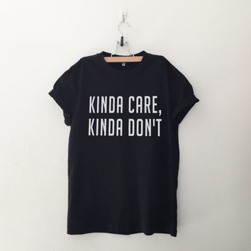 Kinda care, kinda don't t-shirt tee unisex mens womens hipster swag dope tumblr pinterest instagram blogger gifts christmas