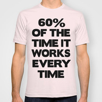 60% Of The Time T-shirt by Raunchy Ass Tees