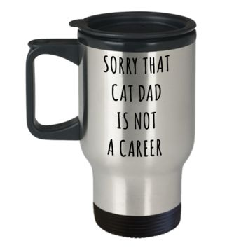 Funny Graduation Gift for Men Cat Lover Sorry That Cat Dad is Not a Career Mug Stainless Steel Insulated Travel Coffee Cup