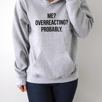 Me overreacting probably Hoodies with funny quotes sarcastic humor