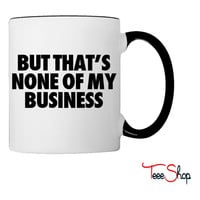 But That's None Of My Business Coffee & Tea Mug