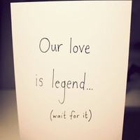 Valentine Card - Our love is legend... (wait for it) ...ary