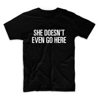 She Doesn't Even Go Here Graphic Tshirt, Graphic Tee, Womens Graphic Tee, Womens Graphic Tshirt