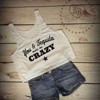 You and Tequila Make Me Crazy - Country Music - Crop Tank Top- Sizes S-XL.
