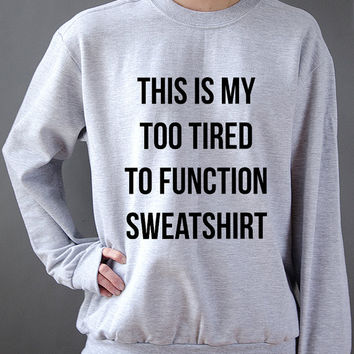 This is my too tired to function sweatshirt , teen sweatshirt, teen jumper, slogan jumper, teen clothes, tumblr sweatshirt, funny sweatshirt