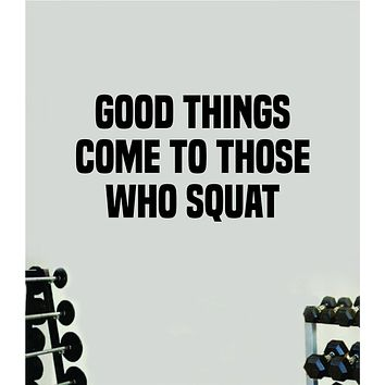 Good Things Come To Those Who Squat Wall Decal Sticker Vinyl Art Wall Bedroom Home Decor Inspirational Motivational Teen Sports Gym Fitness Health Girls Train Beast Lift