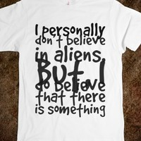 I PERSONALLY DON'T BELIEVE IN ALIENS. BUT, I DO BELIEVE THAT THERE IS SOMETHING