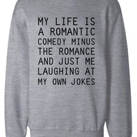 Funny Sweatshirt Unisex Grey Pullover Sweater - My Life Is A Romantic Comedy