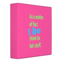 As a Matter of Fact, I DO Think I'm Hot Stuff! 3 Ring Binder