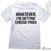 Whatever, I'm Getting Cheese Fries TShirt - 120