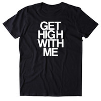Get High With Me Shirt Weed Stoned Marijuana Bud Blaze Smoker T-shirt