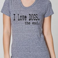 I LOVE DOGS the end. Ladies Tri Blend Scoop neck T shirt. hand printed clothing.animal rescue.adopt dogs.animal lovers shirt.activist.rescue