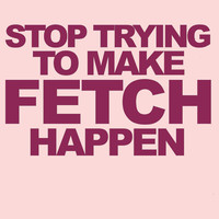 Stop Trying To Make Fetch Happen! Women's T-Shirt